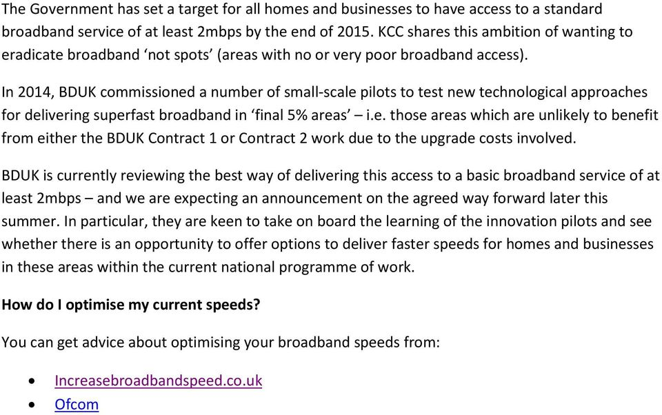 In 2014, BDUK commissioned a number of small-scale pilots to test new technological approaches for delivering superfast broadband in final 5% areas i.e. those areas which are unlikely to benefit from either the BDUK Contract 1 or Contract 2 work due to the upgrade costs involved.