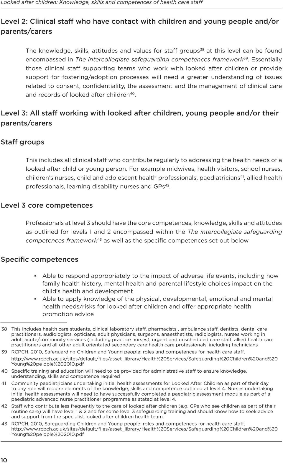 Essentially those clinical staff supporting teams who work with looked after children or provide support for fostering/adoption processes will need a greater understanding of issues related to