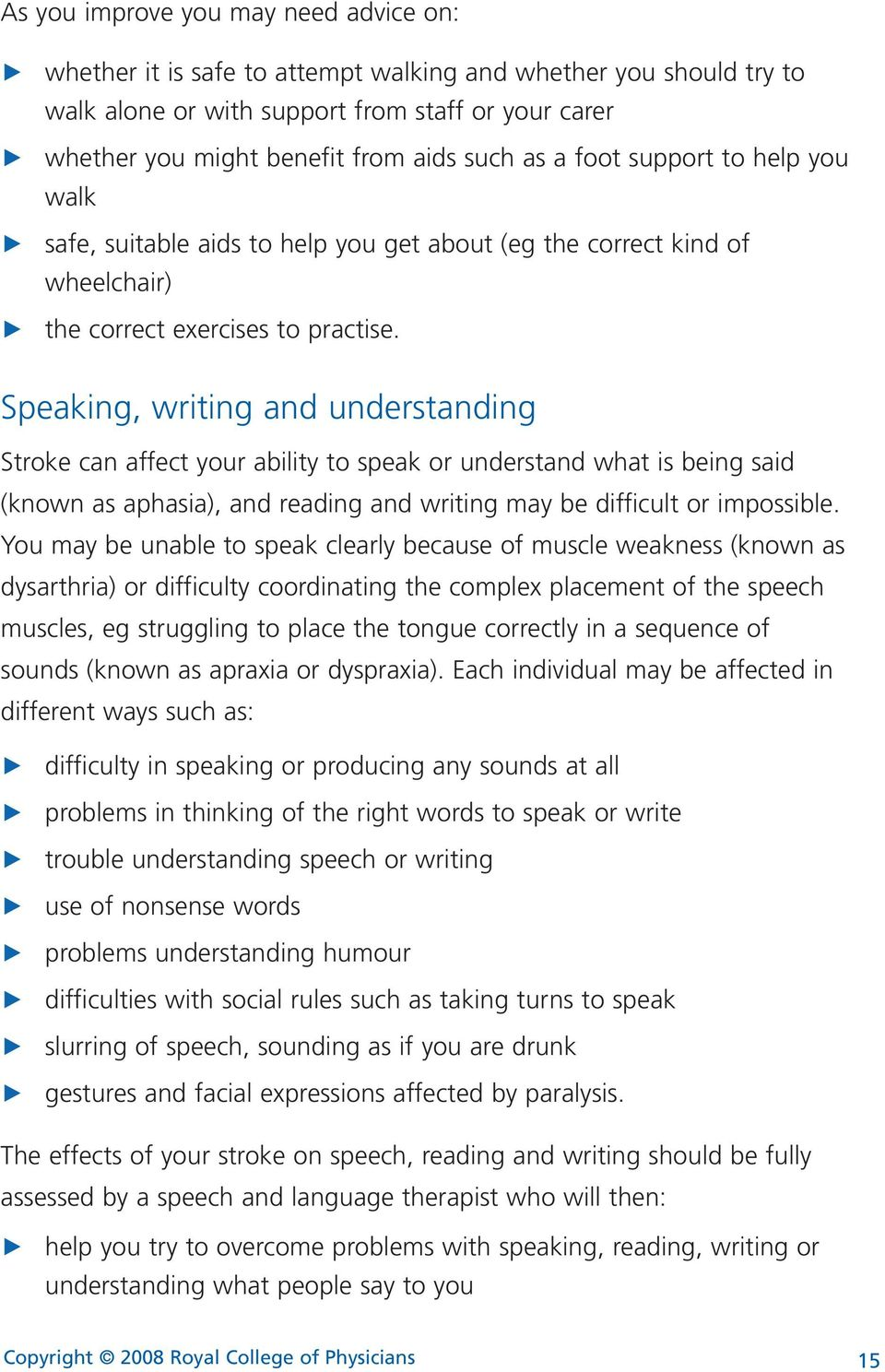 Speaking, writing and understanding Stroke can affect your ability to speak or understand wat is being said (known as apasia), and reading and writing may be difficult or impossible.