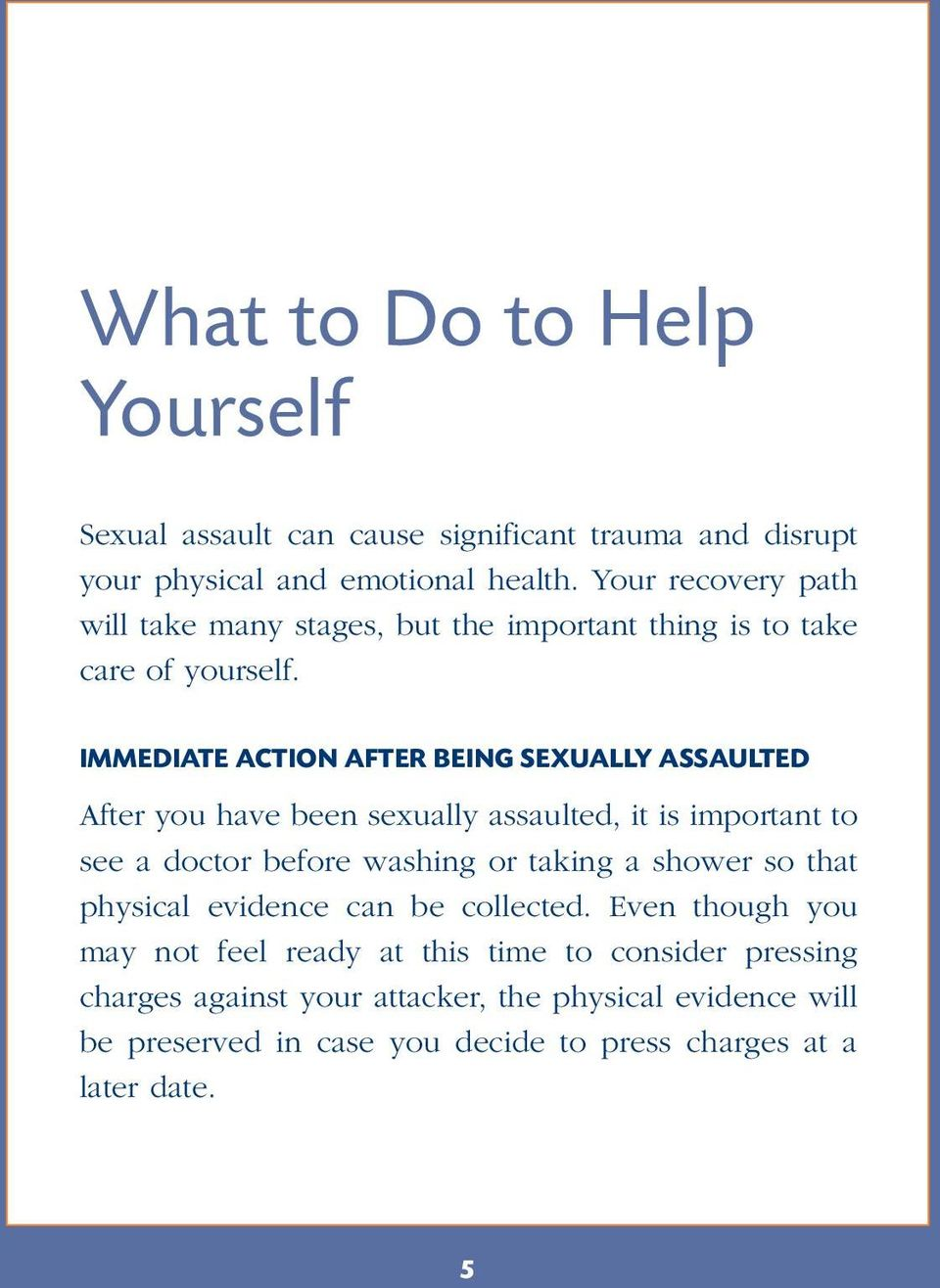 IMMEDIATE ACTION AFTER BEING SEXUALLY ASSAULTED After you have been sexually assaulted, it is important to see a doctor before washing or taking a