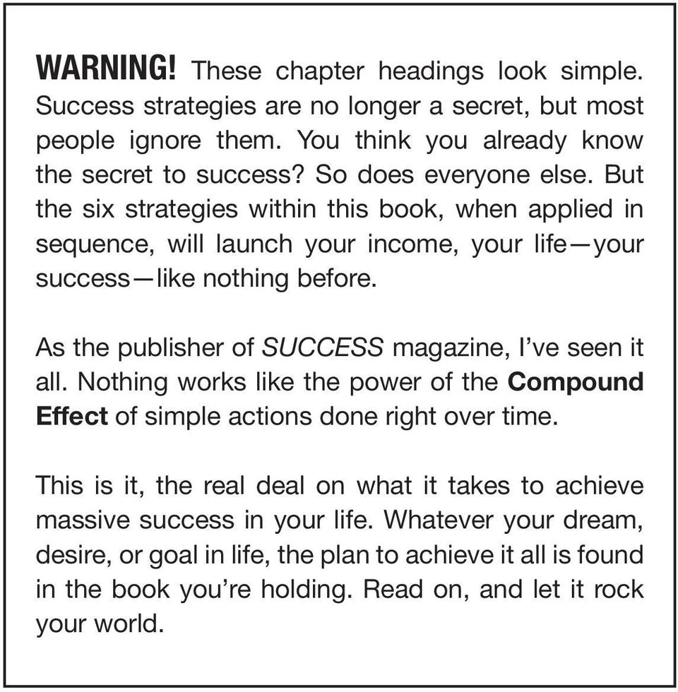 As the publisher of SUCCESS magazine, I ve seen it all. Nothing works like the power of the Compound Effect of simple actions done right over time.