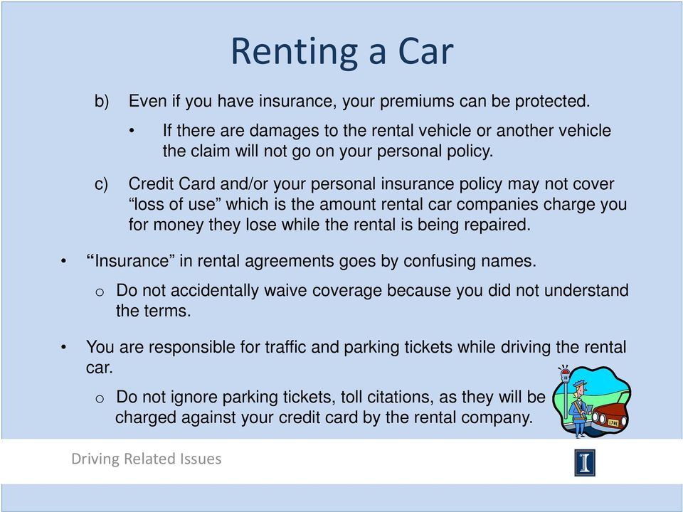 c) Credit Card and/or your personal insurance policy may not cover loss of use which is the amount rental car companies charge you for money they lose while the rental is being