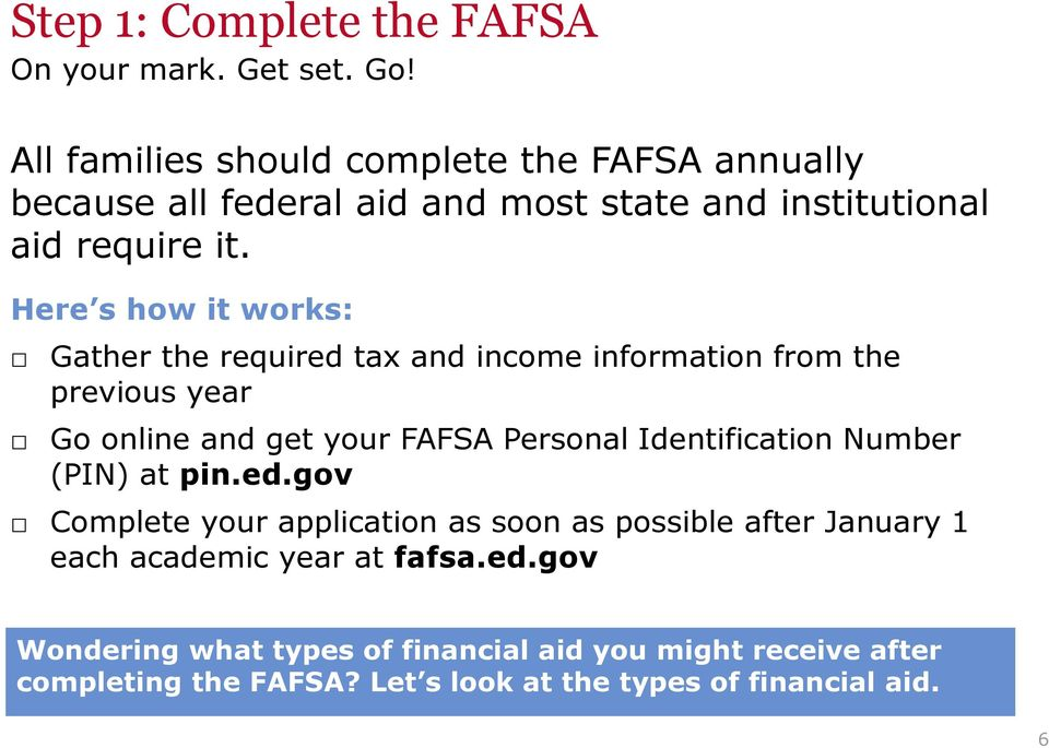 Here s how it works: Gather the required tax and income information from the previous year Go online and get your FAFSA Personal