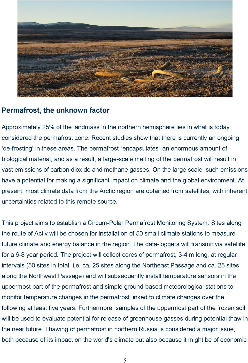 The permafrost encapsulates an enormous amount of biological material, and as a result, a large-scale melting of the permafrost will result in vast emissions of carbon dioxide and methane gasses.