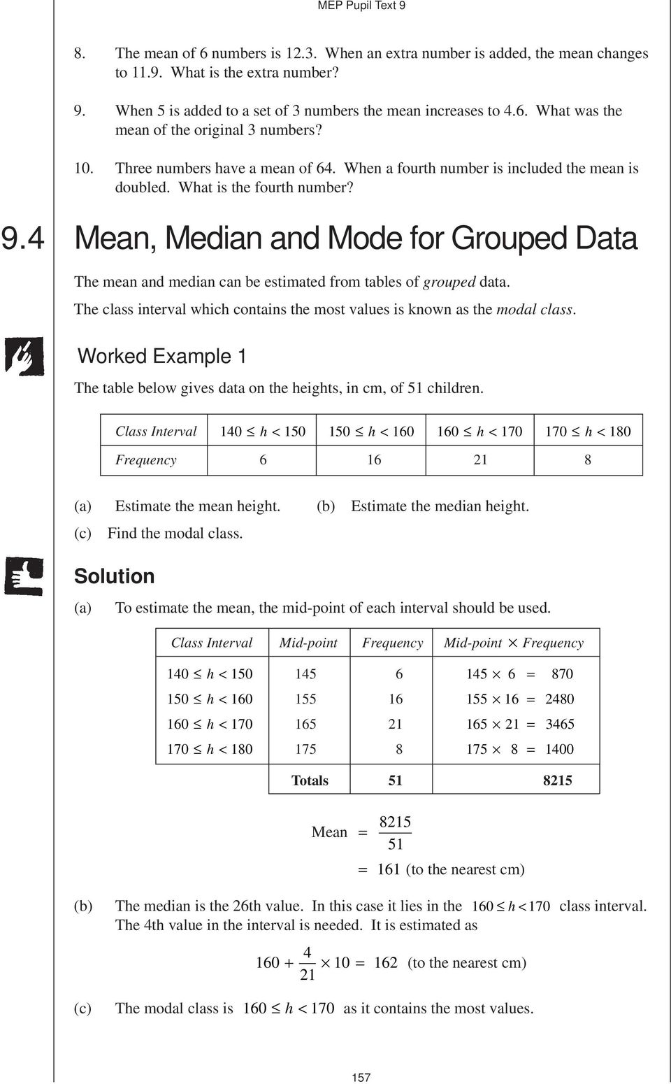 4 Mea, Media ad Mode for Grouped Data The mea ad media ca be estimated from tables of grouped data. The class iterval which cotais the most values is kow as the modal class.