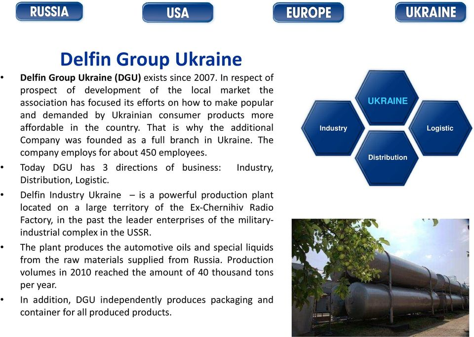 That is why the additional Company was founded as a full branch in Ukraine. The company employs for about 450 employees. Today DGU has 3 directions of business: Industry, Distribution, Logistic.