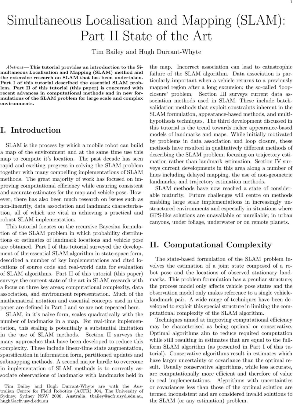 Part II of this tutorial (this paper) is concerned with recent advances in computational methods and in new formulations of the SLAM problem for large scale and complex environments. I. Introduction SLAM is the process by which a mobile robot can build a map of the environment and at the same time use this map to compute it s location.
