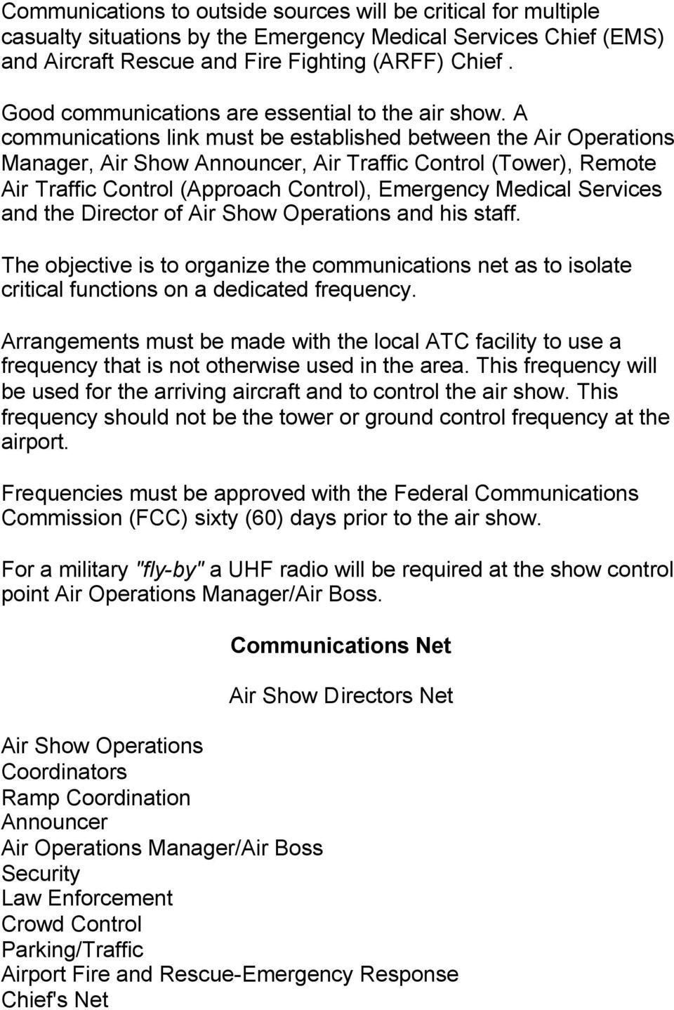 A communications link must be established between the Air Operations Manager, Air Show Announcer, Air Traffic Control (Tower), Remote Air Traffic Control (Approach Control), Emergency Medical