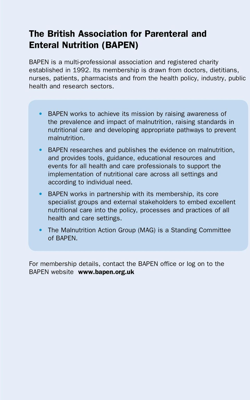 BAPEN works to achieve its mission by raising awareness of the prevalence and impact of malnutrition, raising standards in nutritional care and developing appropriate pathways to prevent malnutrition.