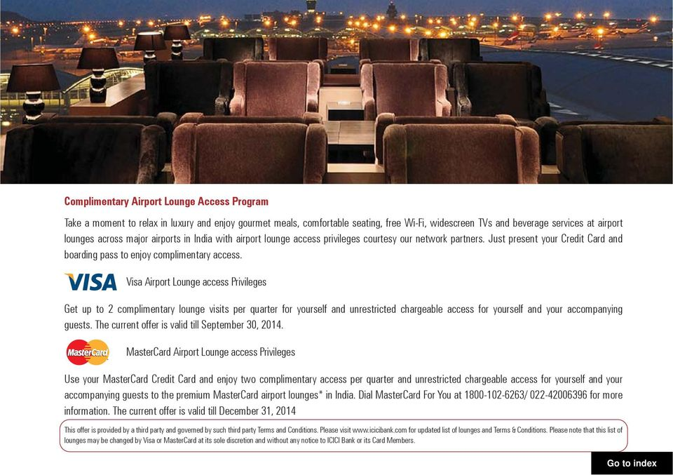 Visa Airport Lounge access Privileges Get up to 2 complimentary lounge visits per quarter for yourself and unrestricted chargeable access for yourself and your accompanying guests.