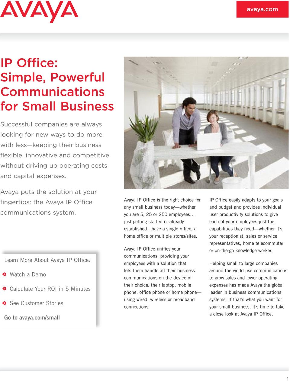 Learn More About Avaya IP Office: Watch a Demo Calculate Your ROI in 5 Minutes See Customer Stories Go to avaya.