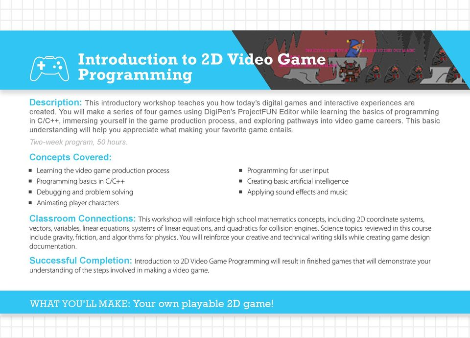 into video game careers. This basic understanding will help you appreciate what making your favorite game entails. Two-week program, 50 hours.