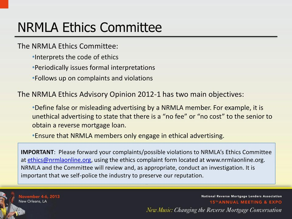 For example, it is unethical advertising to state that there is a no fee or no cost to the senior to obtain a reverse mortgage loan. Ensure that NRMLA members only engage in ethical advertising.
