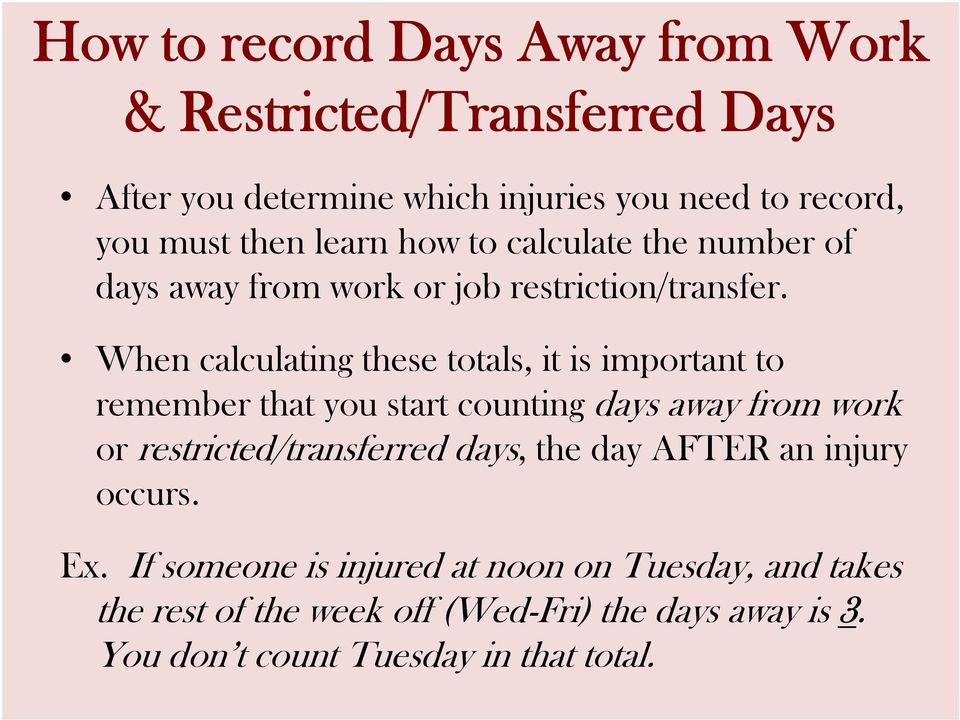 When calculating these totals, it is important to remember that you start counting days away from work or restricted/transferred
