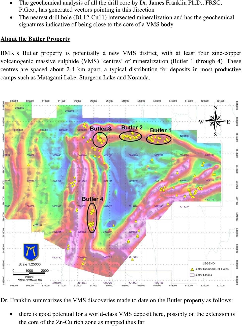 About the Butler Property BMK s Butler property is potentially a new VMS district, with at least four zinc-copper volcanogenic massive sulphide (VMS) centres of mineralization (Butler 1 through 4).