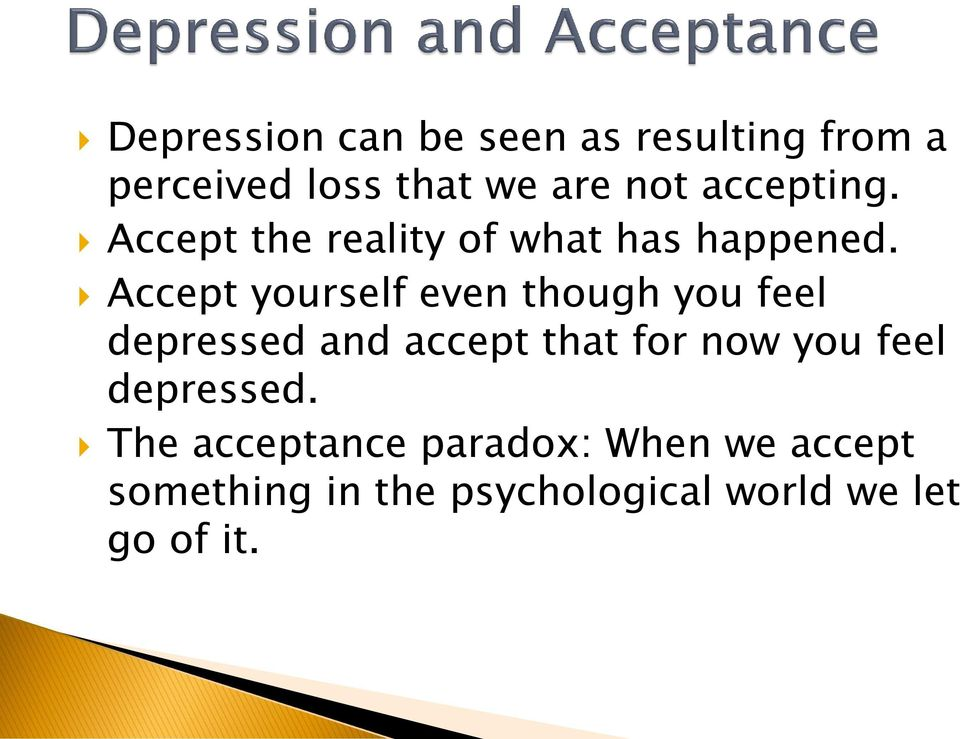 Accept yourself even though you feel depressed and accept that for now you