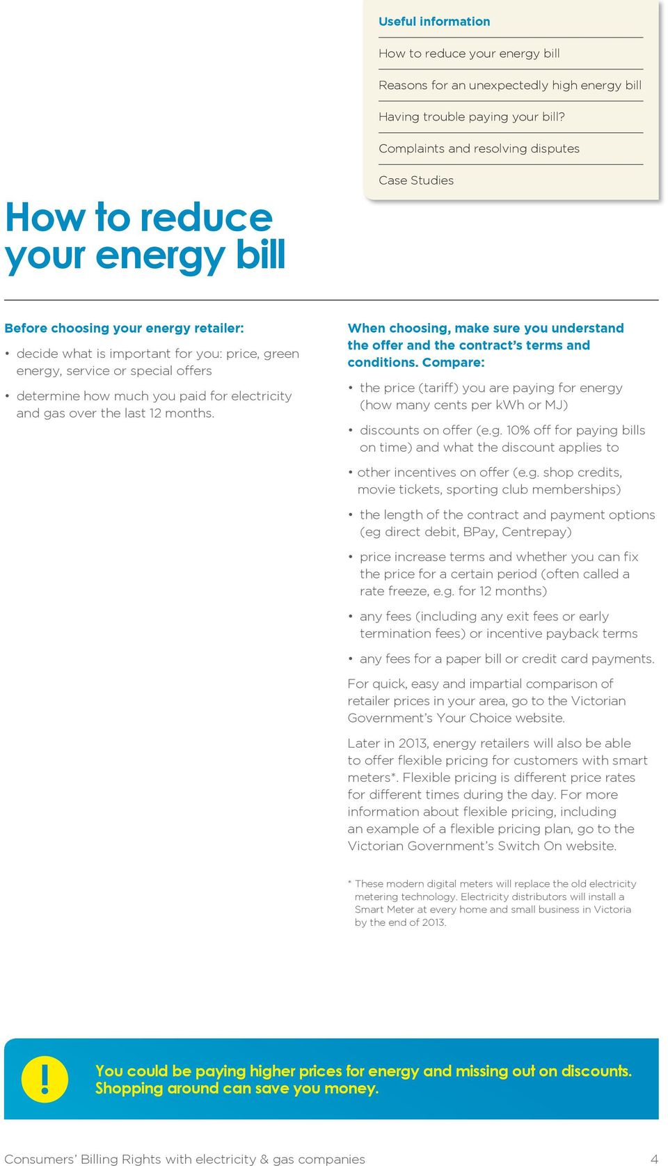 Compare: the price (tariff) you are paying for energy (how many cents per kwh or MJ) discounts on offer (e.g. 10% off for paying bills on time) and what the discount applies to other incentives on offer (e.