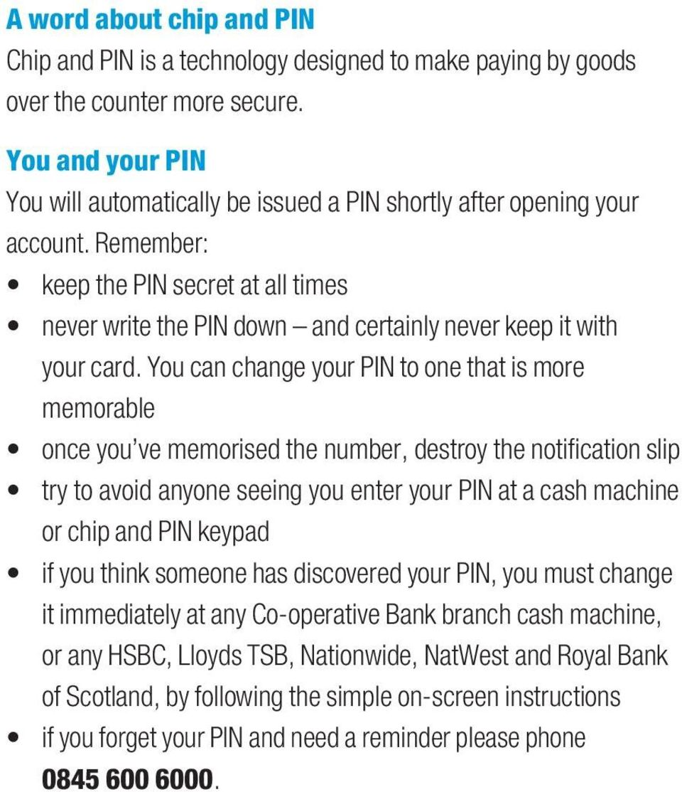 Remember: keep the PIN secret at all times never write the PIN down and certainly never keep it with your card.