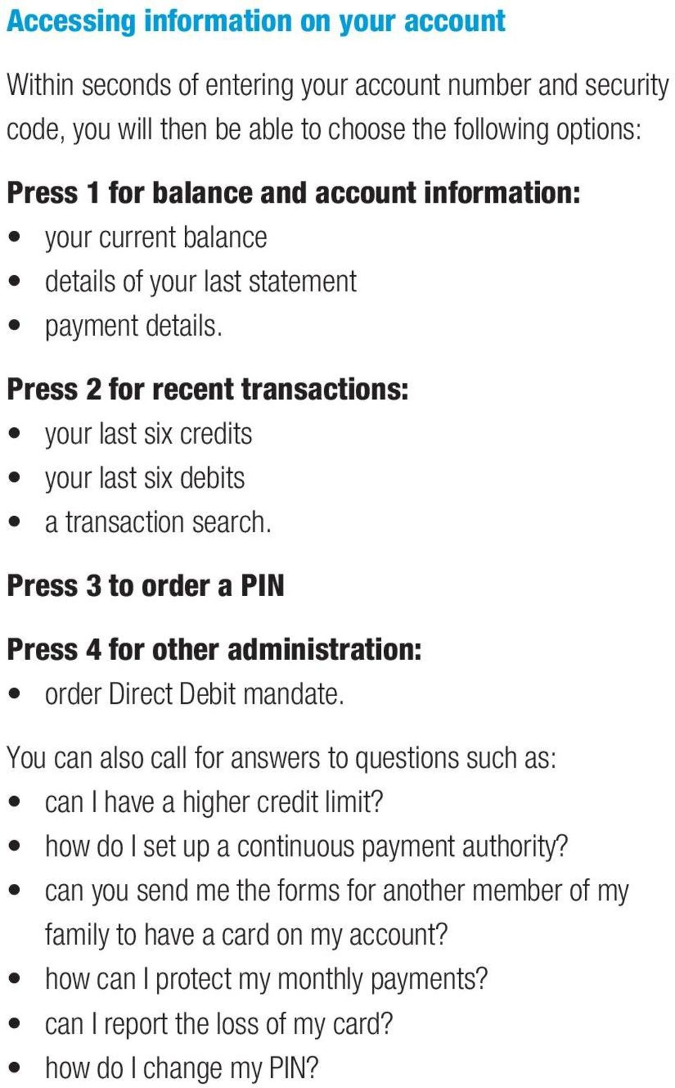 Press 3 to order a PIN Press 4 for other administration: order Direct Debit mandate. You can also call for answers to questions such as: can I have a higher credit limit?