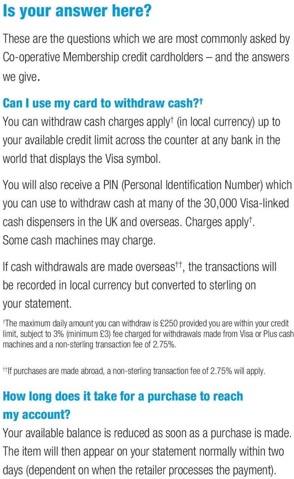 You will also receive a PIN (Personal Identification Number) which you can use to withdraw cash at many of the 30,000 Visa-linked cash dispensers in the UK and overseas. Charges apply.