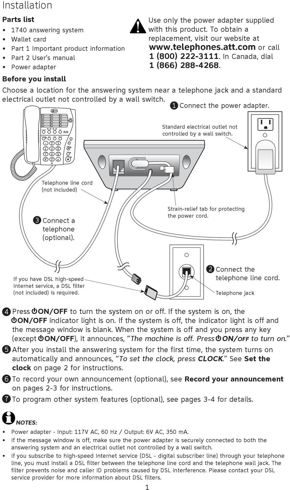Choose a location for the answering system near a telephone jack and a standard electrical outlet not controlled by a wall switch. 1 Connect the power adapter.