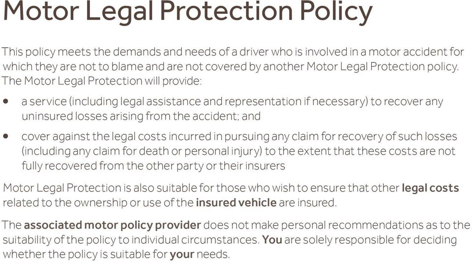 The Motor Legal Protection will provide: a service (including legal assistance and representation if necessary) to recover any uninsured losses arising from the accident; and cover against the legal