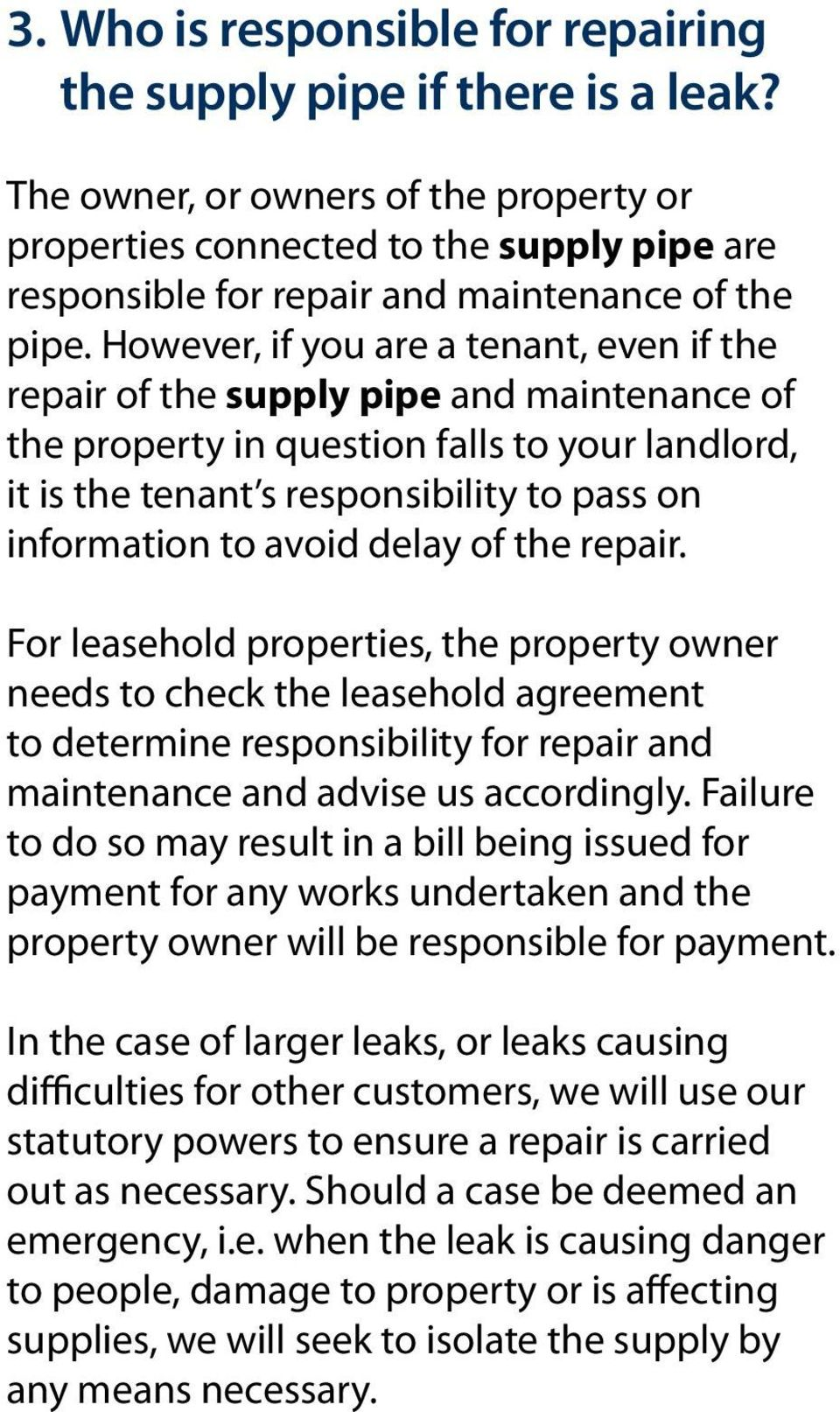 However, if you are a tenant, even if the repair of the supply pipe and maintenance of the property in question falls to your landlord, it is the tenant s responsibility to pass on information to