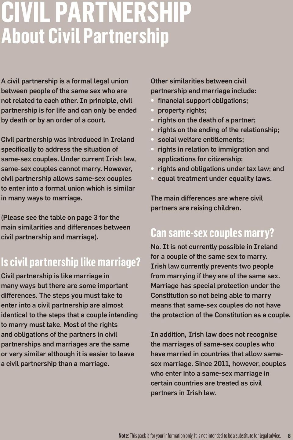 Civil partnership was introduced in Ireland specifically to address the situation of same-sex couples. Under current Irish law, same-sex couples cannot marry.