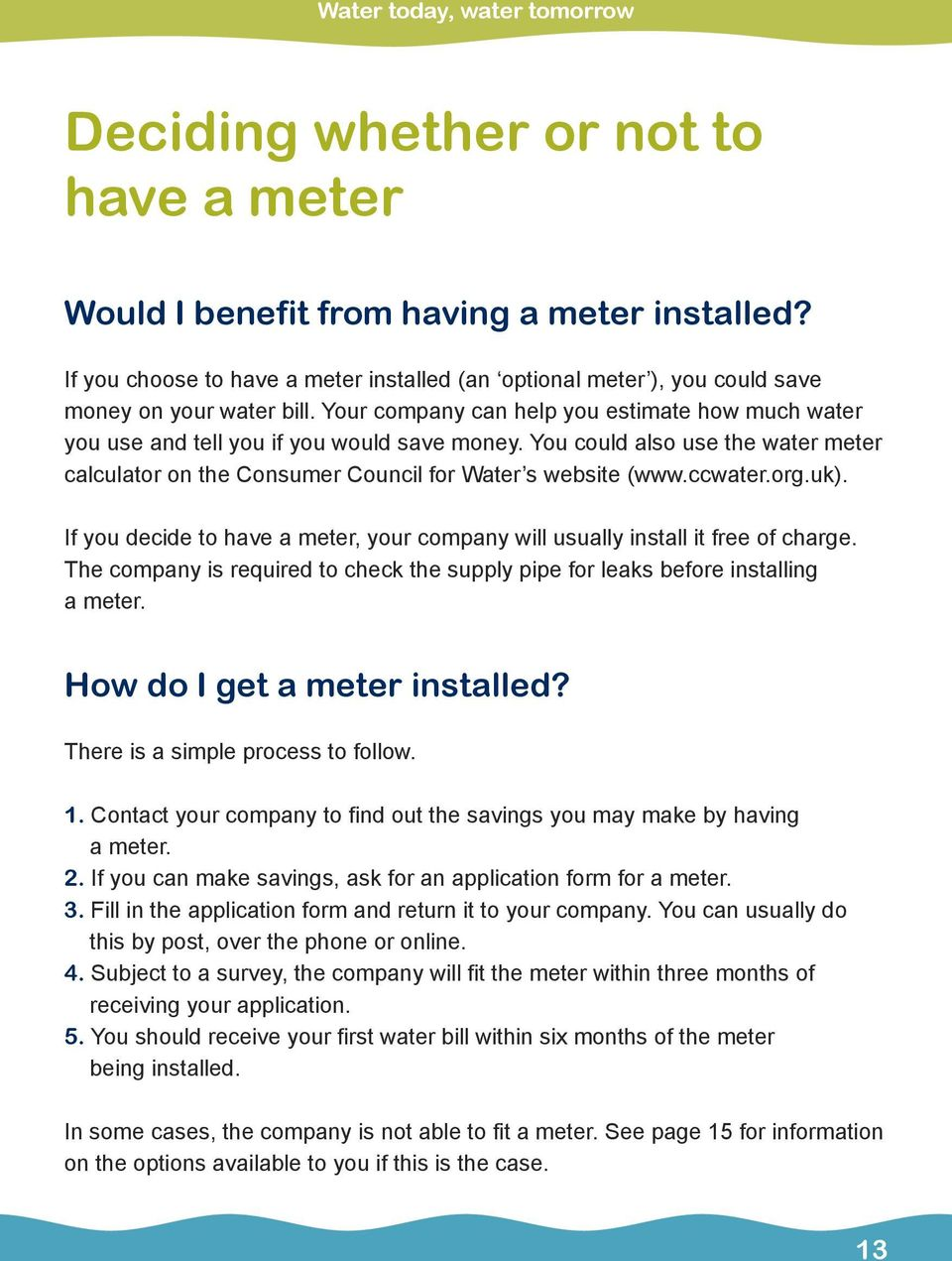 You could also use the water meter calculator on the Consumer Council for Water s website (www.ccwater.org.uk). If you decide to have a meter, your company will usually install it free of charge.