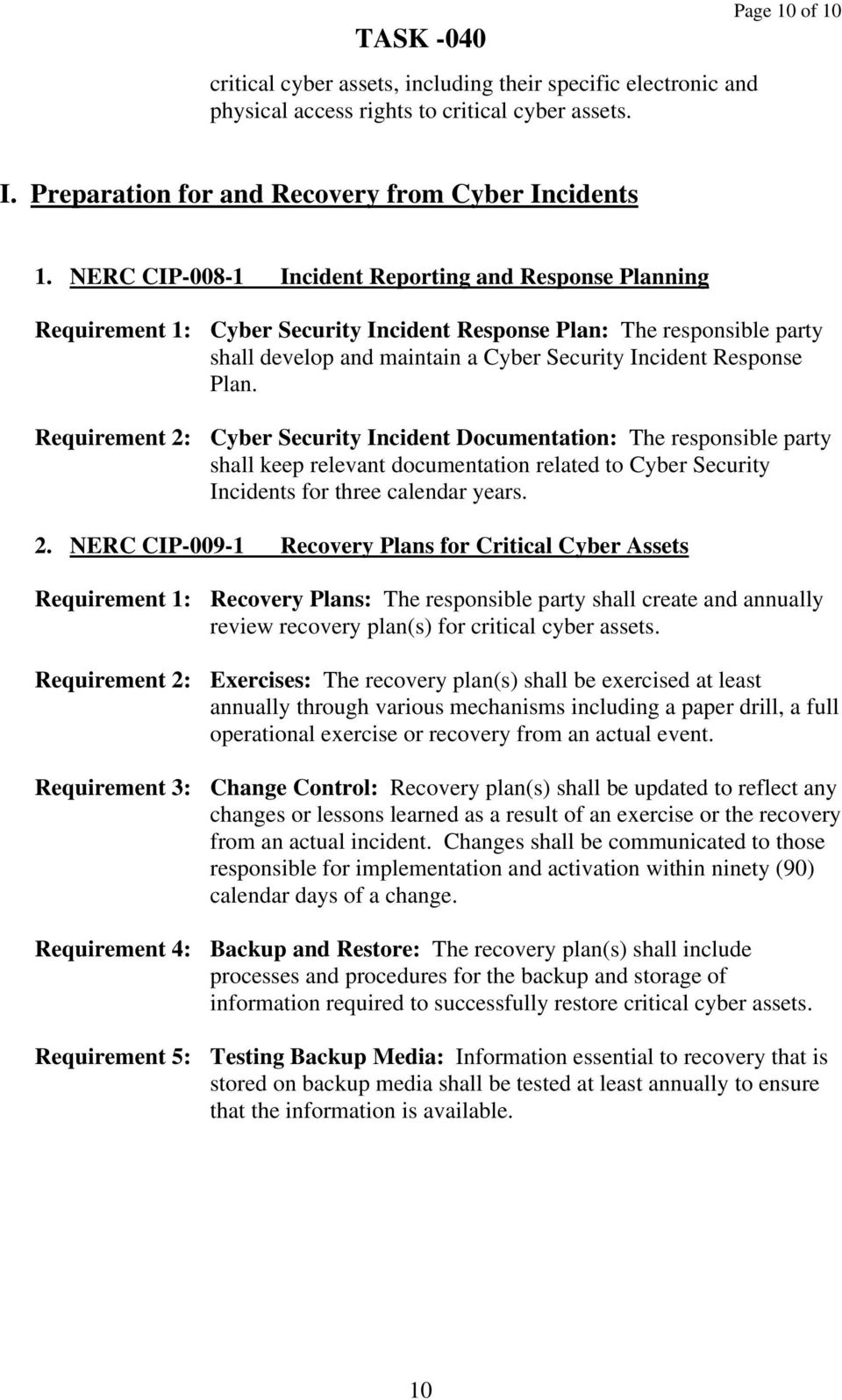 Requirement 2: Cyber Security Incident Documentation: The responsible party shall keep relevant documentation related to Cyber Security Incidents for three calendar years. 2. NERC CIP-009-1 Recovery Plans for Critical Cyber Assets Requirement 1: Recovery Plans: The responsible party shall create and annually review recovery plan(s) for critical cyber assets.