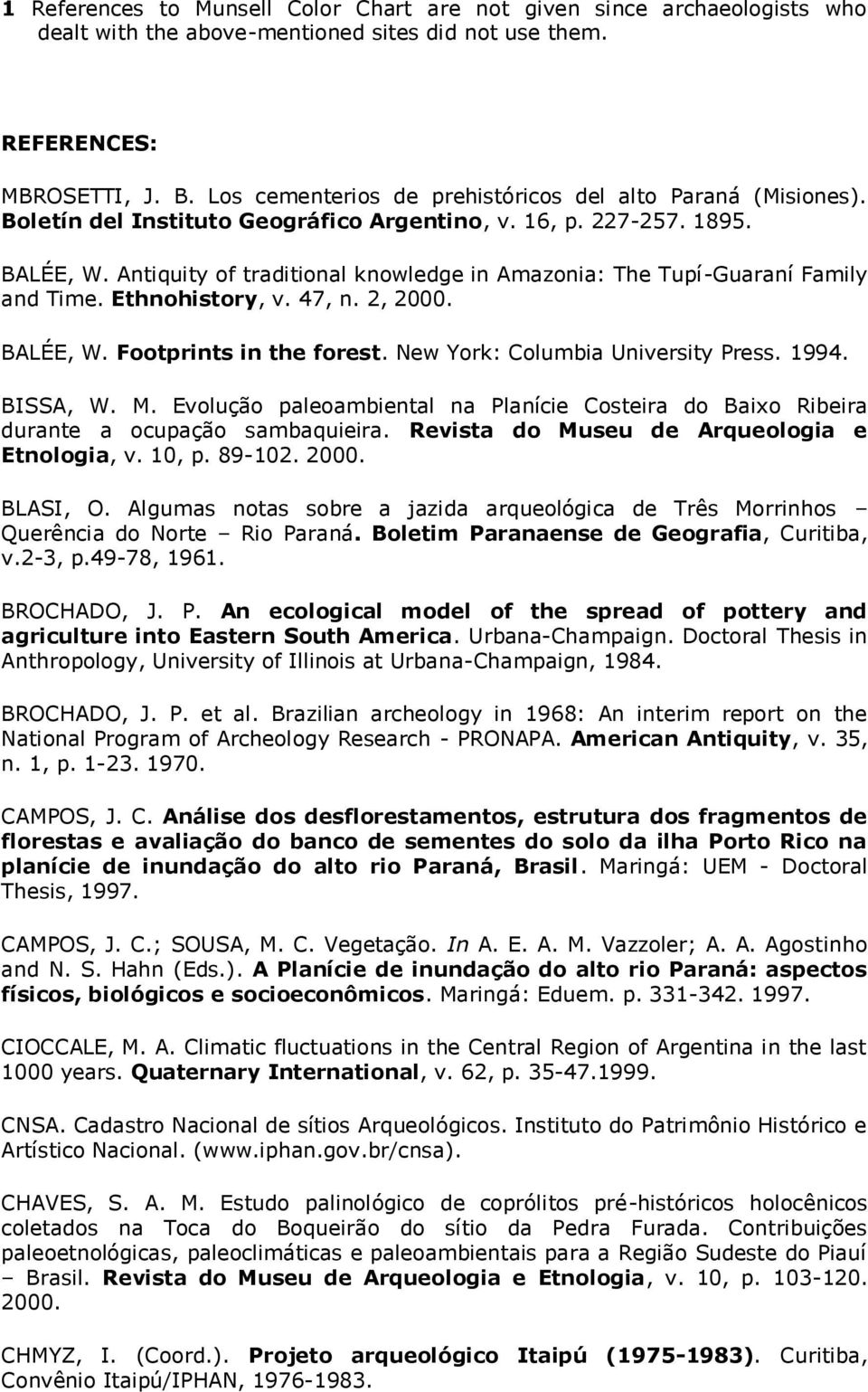 Antiquity of traditional knowledge in Amazonia: The Tupí-Guaraní Family and Time. Ethnohistory, v. 47, n. 2, 2000. BALÉE, W. Footprints in the forest. New York: Columbia University Press. 1994.