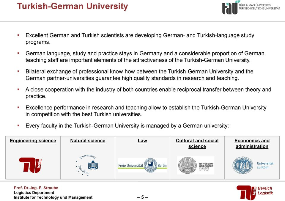 Bilateral exchange of professional know-how between the Turkish-German University and the German partner-universities guarantee high quality standards in research and teaching.