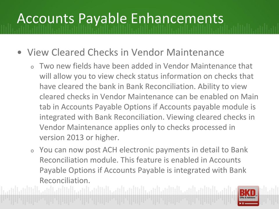 Ability t view cleared checks in Vendr Maintenance can be enabled n Main tab in Accunts Payable Optins if Accunts payable mdule is integrated with Bank Recnciliatin.