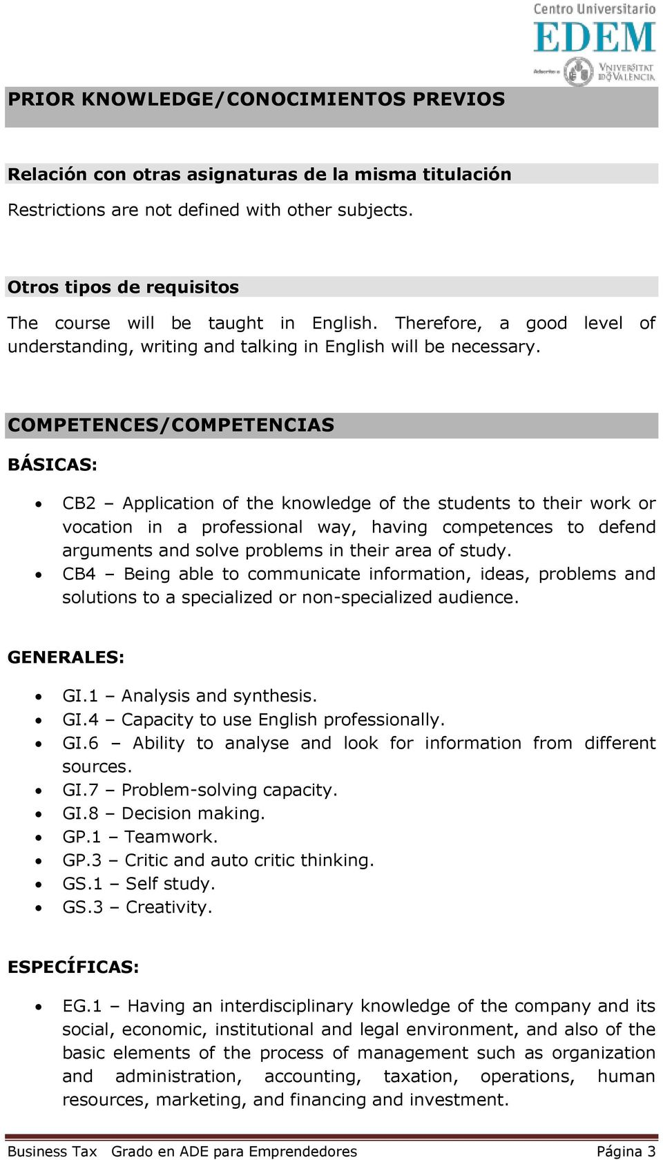 COMPETENCES/COMPETENCIAS BÁSICAS: CB2 Application of the knowledge of the students to their work or vocation in a professional way, having competences to defend arguments and solve problems in their