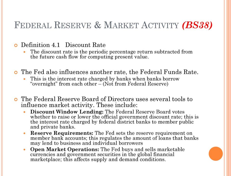 This is the interest rate charged by banks when banks borrow overnight from each other (Not from Federal Reserve) The Federal Reserve Board of Directors uses several tools to influence market