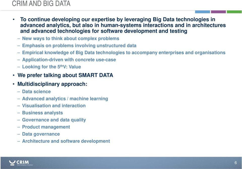 accompany enterprises and organisations Application-driven with concrete use-case Looking for the 5 th V: Value We prefer talking about SMART DATA Multidisciplinary approach: Data science