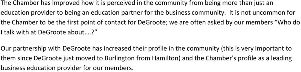 It is not uncommon for the Chamber to be the first point of contact for DeGroote; we are often asked by our members Who do I talk with at