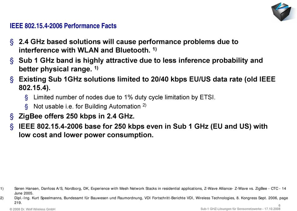 Limited number of nodes due to 1% duty cycle limitation by ETSI. Not usable i.e. for Building Automation 2) ZigBee offers 250 kbps in 2.4 GHz. IEEE 802.15.