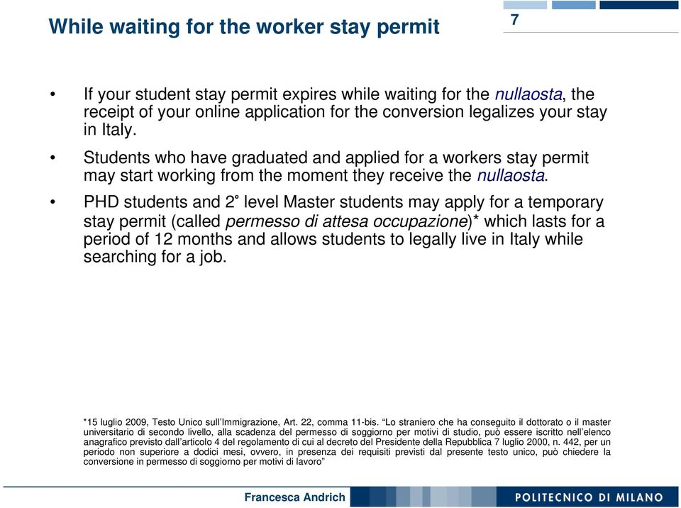 PHD students and 2 level Master students may apply for a temporary stay permit (called permesso di attesa occupazione)* which lasts for a period of 12 months and allows students to legally live in