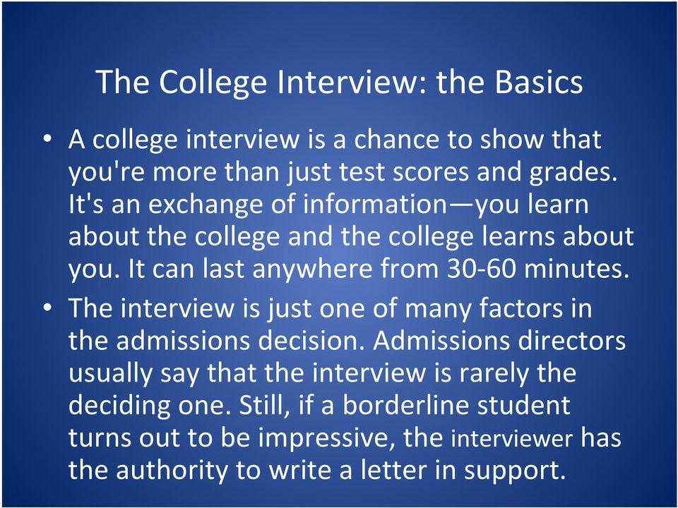 It can last anywhere from 30 60 minutes. The interview is just one of many factors in the admissions decision.