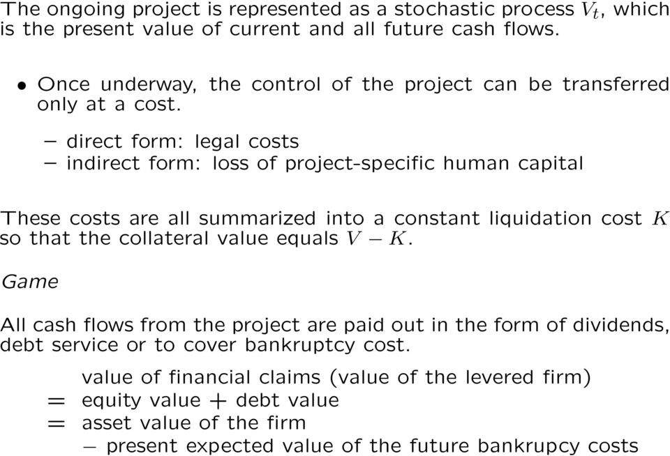 direct form: legal costs indirect form: loss of project-specific human capital These costs are all summarized into a constant liquidation cost K so that the collateral
