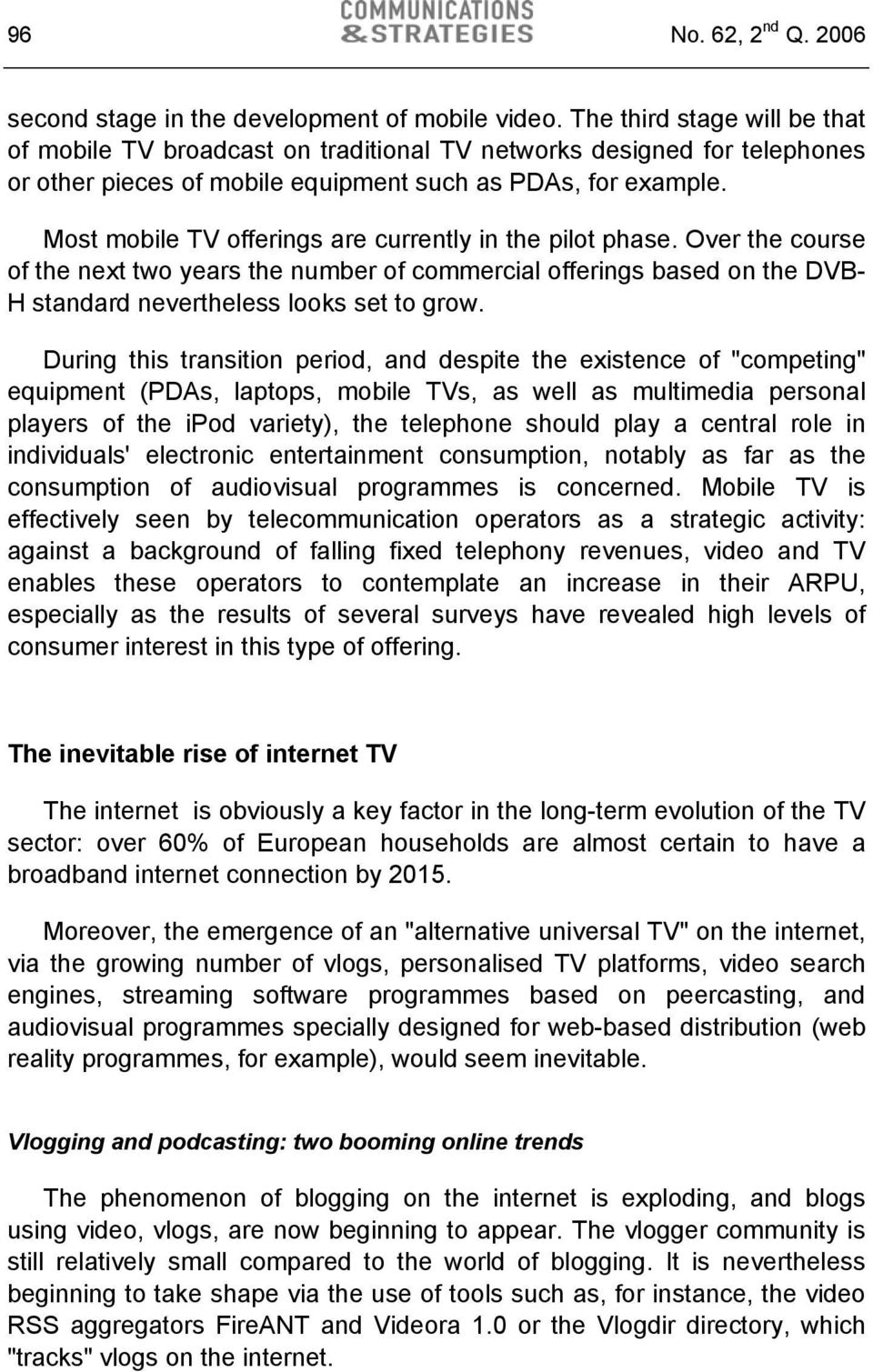 Most mobile TV offerings are currently in the pilot phase. Over the course of the next two years the number of commercial offerings based on the DVB- H standard nevertheless looks set to grow.