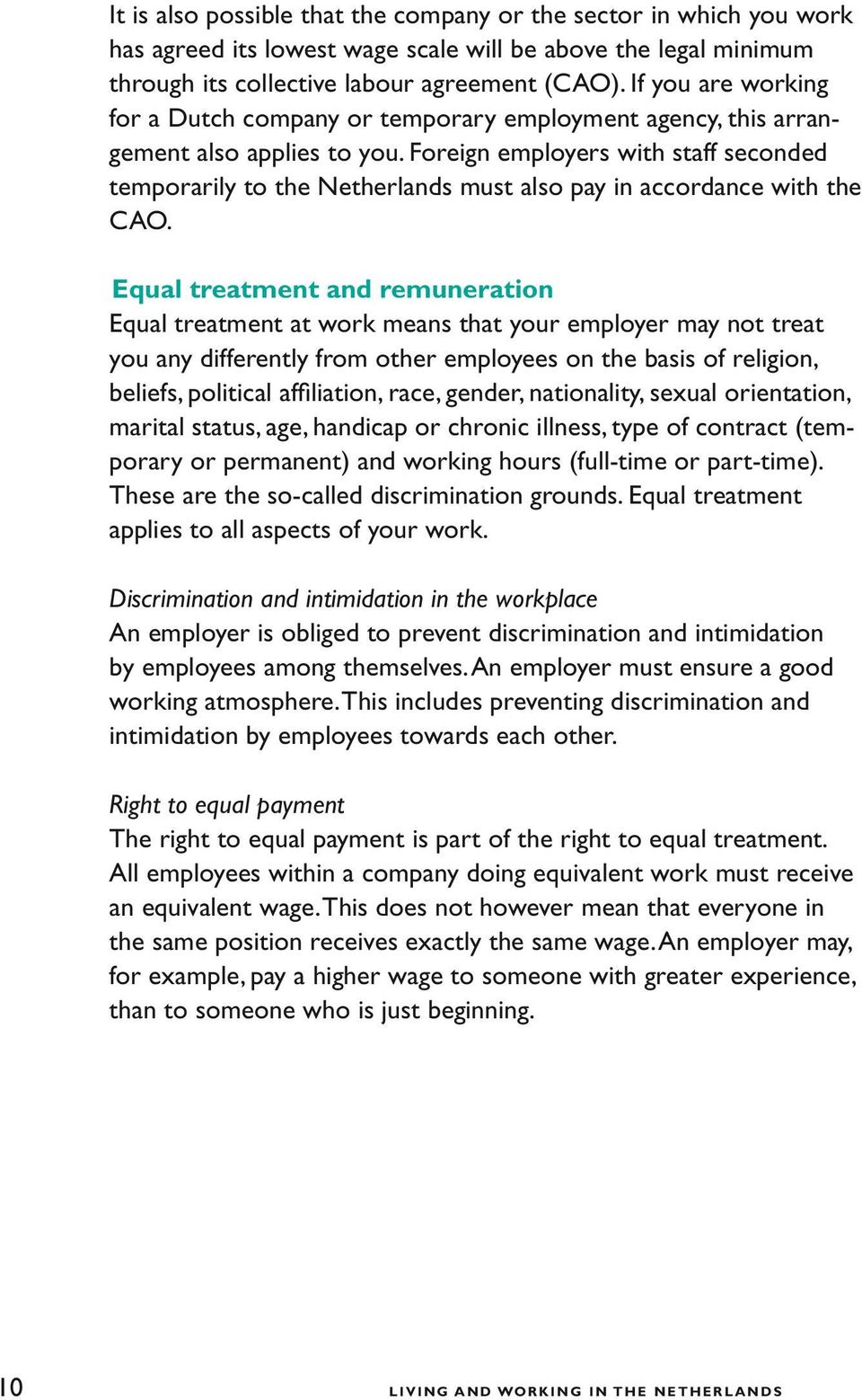 Equal treatment and remuneration Equal treatment at work means that your employer may not treat you any differently from other employees on the basis of religion, beliefs, political affiliation,