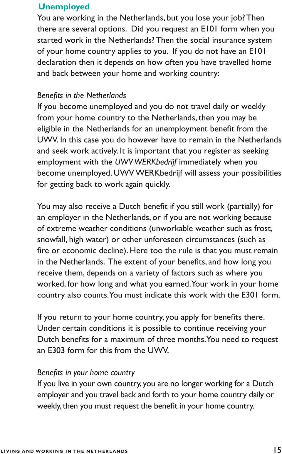 If you do not have an E101 declaration then it depends on how often you have travelled home and back between your home and working country: Benefits in the Netherlands If you become unemployed and