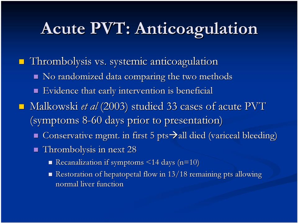 Malkowski et al (2003) studied 33 cases of acute PVT (symptoms 8-608 days prior to presentation) Conservative mgmt.
