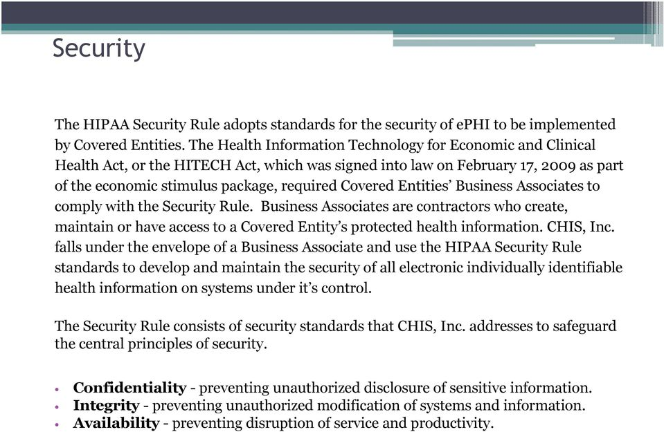 Entities Business Associates to comply with the Security Rule. Business Associates are contractors who create, maintain or have access to a Covered Entity s protected health information. CHIS, Inc.
