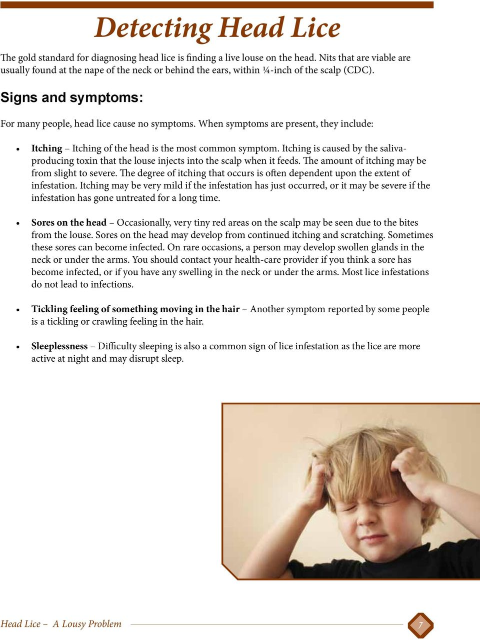When symptoms are present, they include: Itching Itching of the head is the most common symptom. Itching is caused by the salivaproducing toxin that the louse injects into the scalp when it feeds.