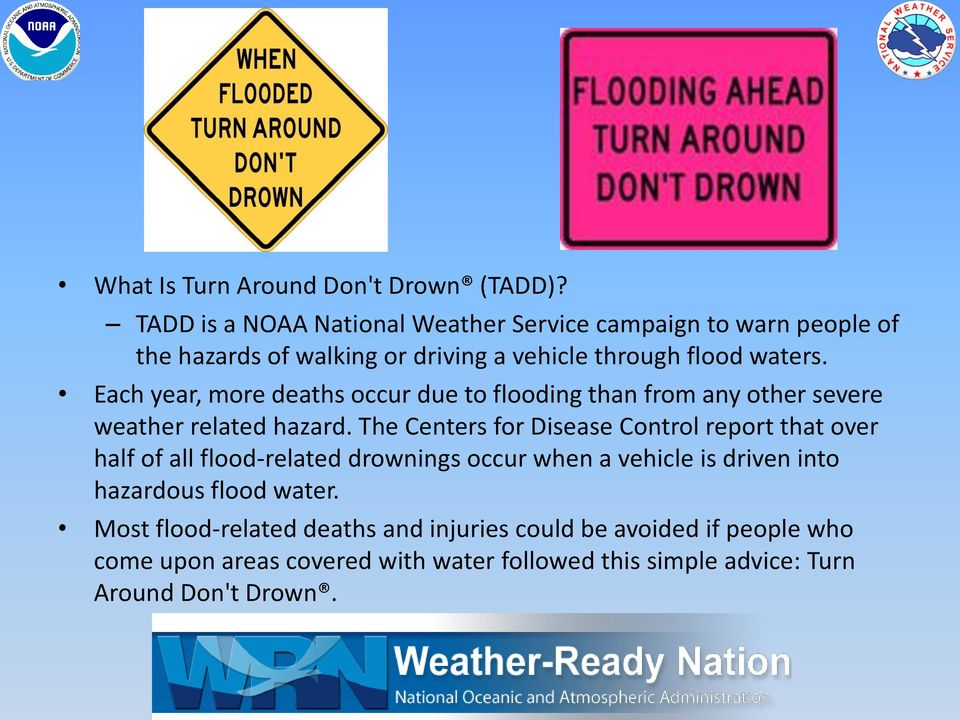 Each year, more deaths occur due to flooding than from any other severe weather related hazard.