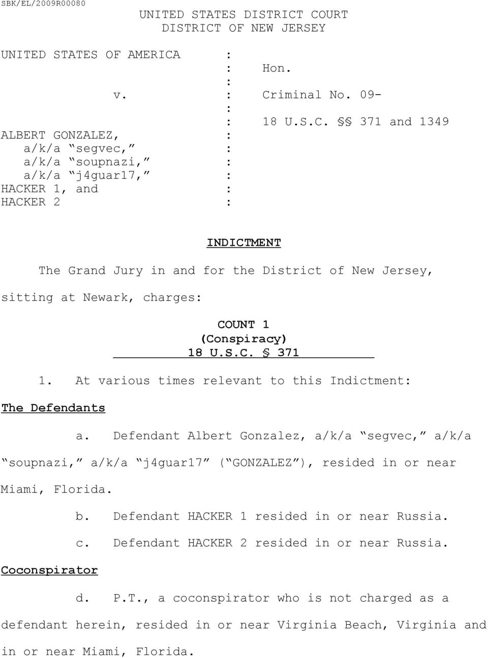 At various times relevant to this Indictment The Defendants a. Defendant Albert Gonzalez, a/k/a segvec, a/k/a soupnazi, a/k/a j4guar17 ( GONZALEZ ), resided in or near Miami, Florida.