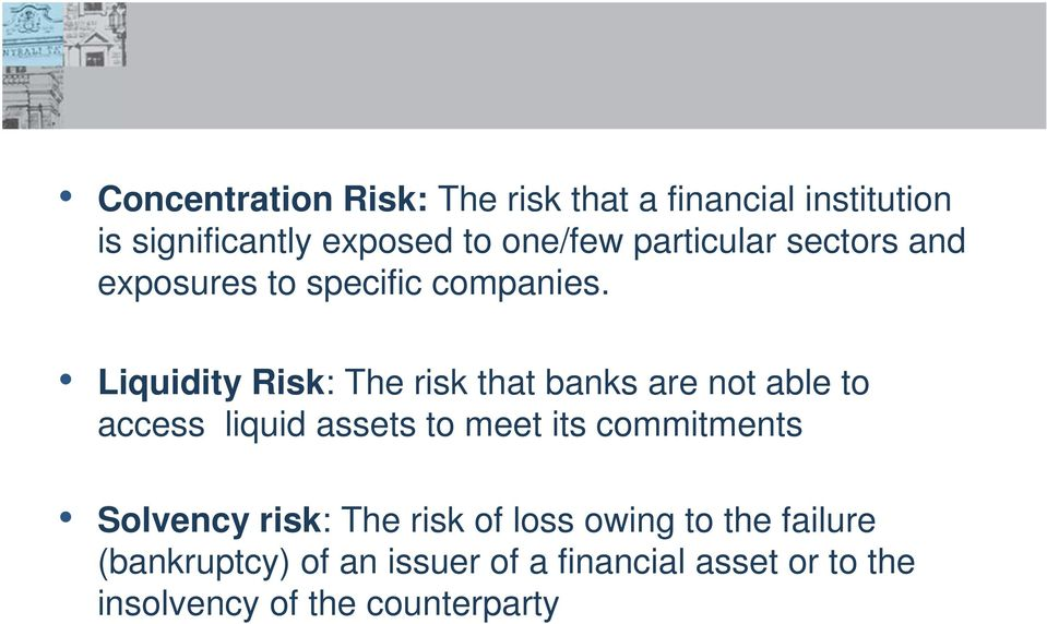 Liquidity Risk: The risk that banks are not able to access liquid assets to meet its commitments